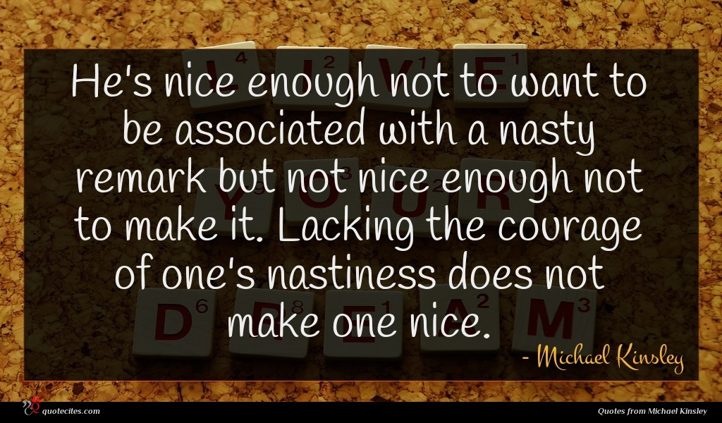 He's nice enough not to want to be associated with a nasty remark but not nice enough not to make it. Lacking the courage of one's nastiness does not make one nice.