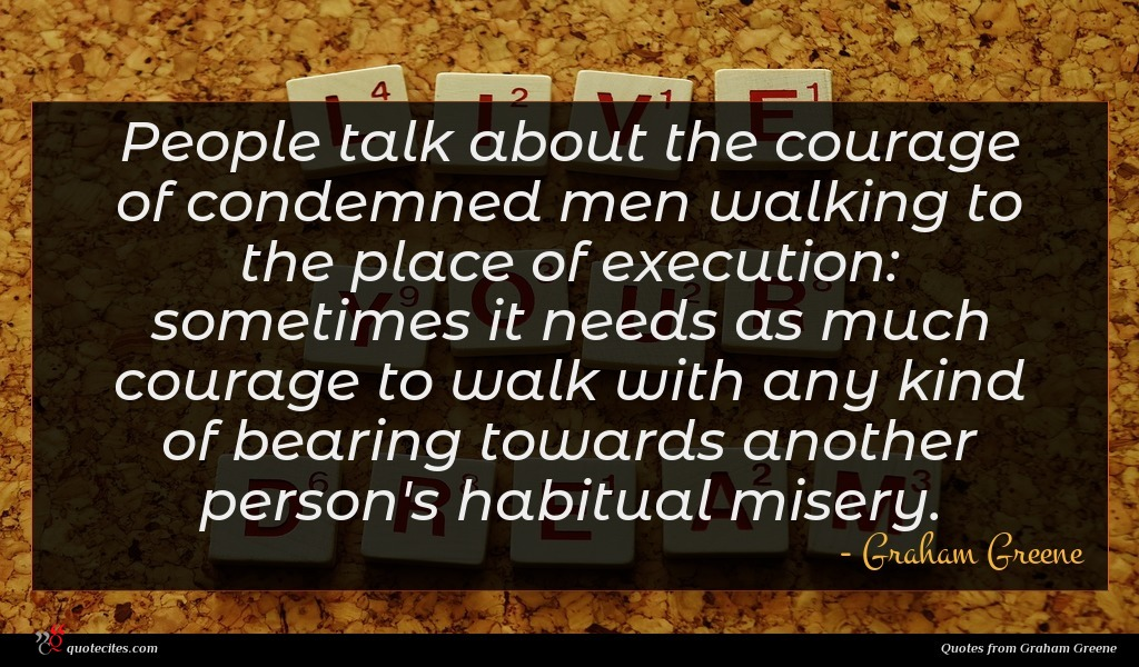 People talk about the courage of condemned men walking to the place of execution: sometimes it needs as much courage to walk with any kind of bearing towards another person's habitual misery.