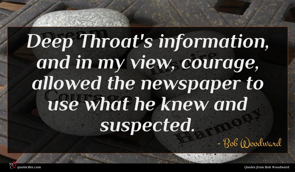 Deep Throat's information, and in my view, courage, allowed the newspaper to use what he knew and suspected.