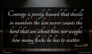 Aaron Hill quote : Courage is poorly housed ...