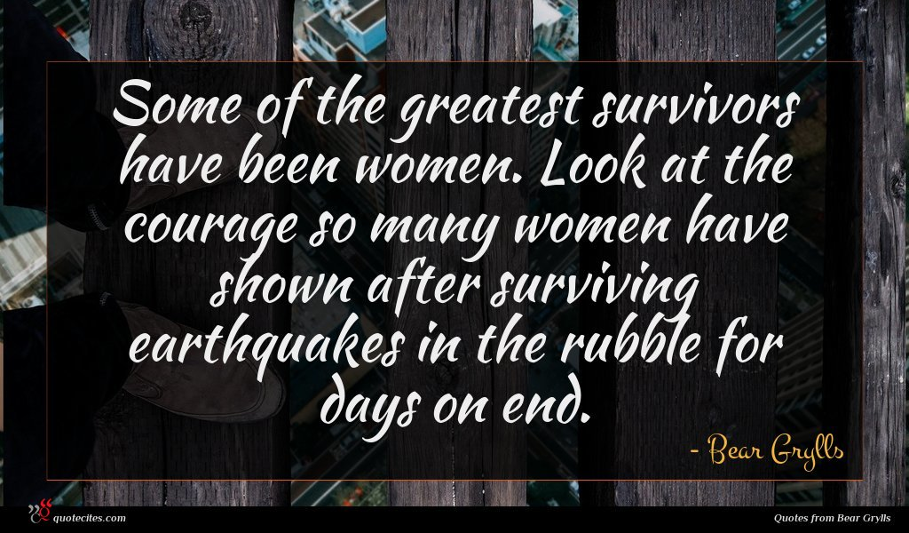 Some of the greatest survivors have been women. Look at the courage so many women have shown after surviving earthquakes in the rubble for days on end.