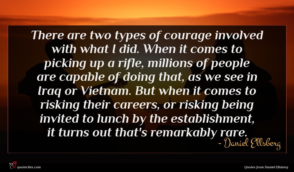 There are two types of courage involved with what I did. When it comes to picking up a rifle, millions of people are capable of doing that, as we see in Iraq or Vietnam. But when it comes to risking their careers, or risking being invited to lunch by the establishment, it turns out that's remarkably rare.