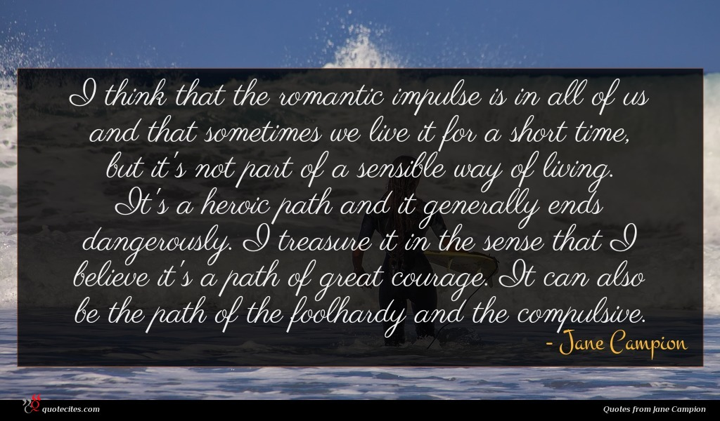 I think that the romantic impulse is in all of us and that sometimes we live it for a short time, but it's not part of a sensible way of living. It's a heroic path and it generally ends dangerously. I treasure it in the sense that I believe it's a path of great courage. It can also be the path of the foolhardy and the compulsive.