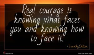 Timothy Dalton quote : Real courage is knowing ...