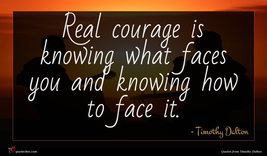Real courage is knowing what faces you and knowing how to face it.