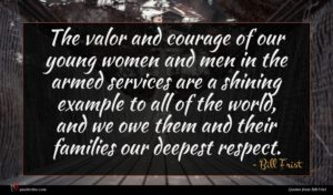 Bill Frist quote : The valor and courage ...