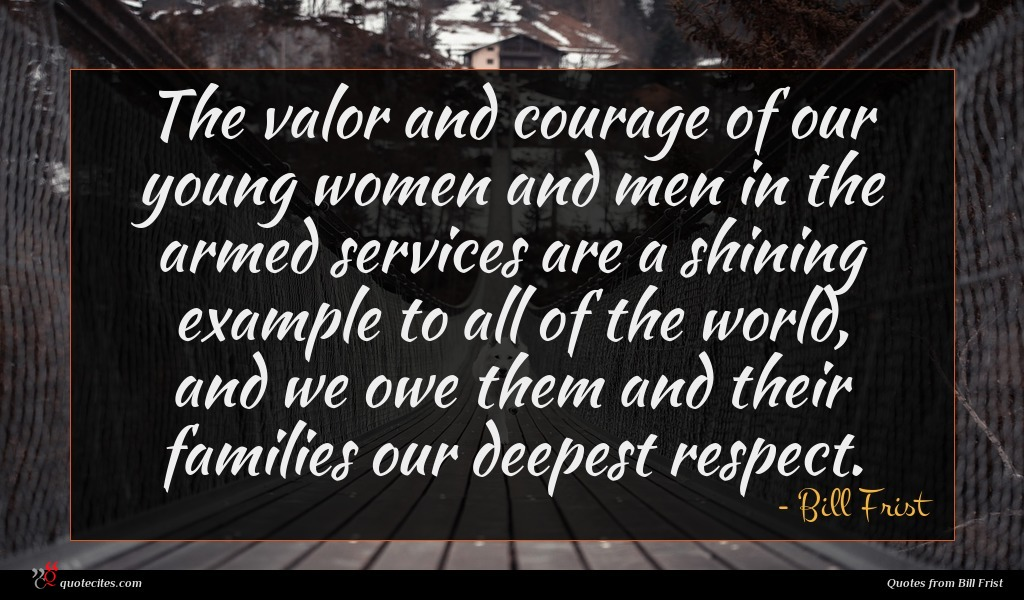 The valor and courage of our young women and men in the armed services are a shining example to all of the world, and we owe them and their families our deepest respect.