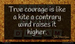 John Petit-Senn quote : True courage is like ...
