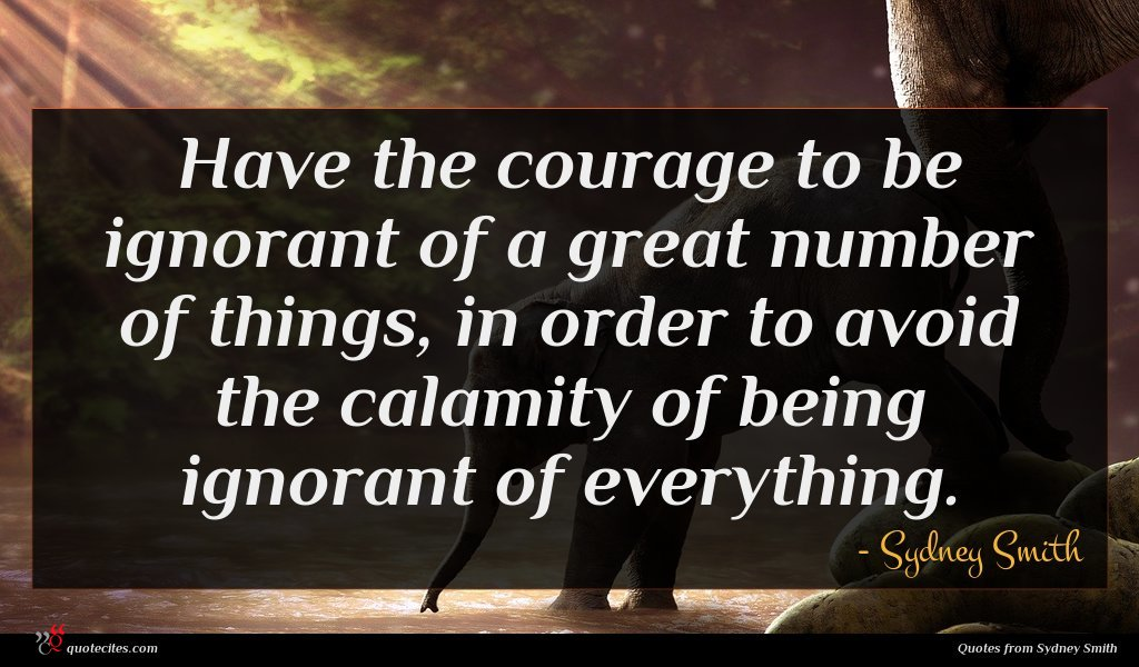 Have the courage to be ignorant of a great number of things, in order to avoid the calamity of being ignorant of everything.