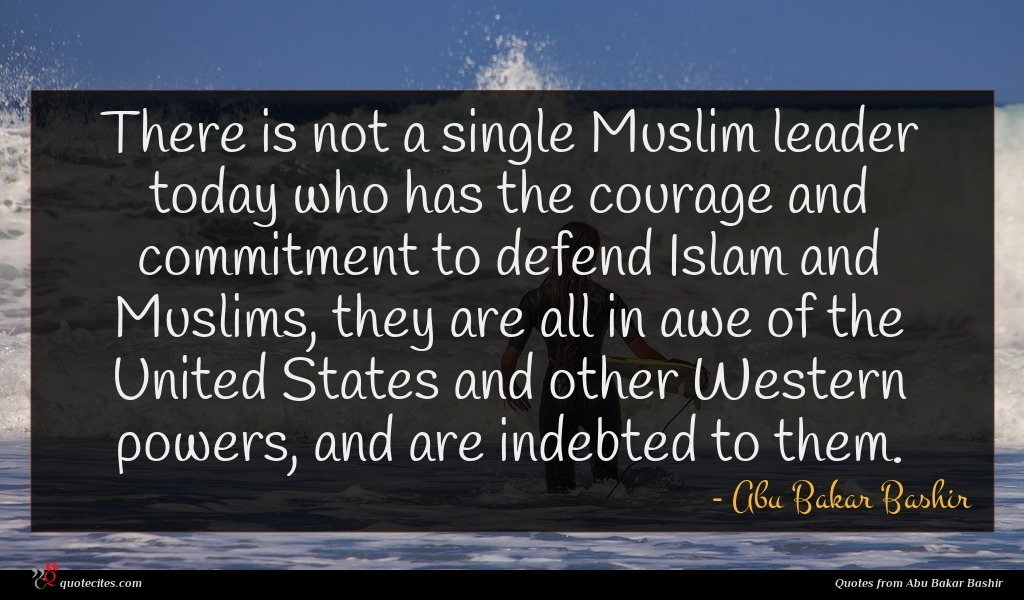 There is not a single Muslim leader today who has the courage and commitment to defend Islam and Muslims, they are all in awe of the United States and other Western powers, and are indebted to them.
