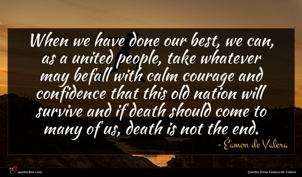 When we have done our best, we can, as a united people, take whatever may befall with calm courage and confidence that this old nation will survive and if death should come to many of us, death is not the end.