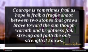 Frances Rodman quote : Courage is sometimes frail ...