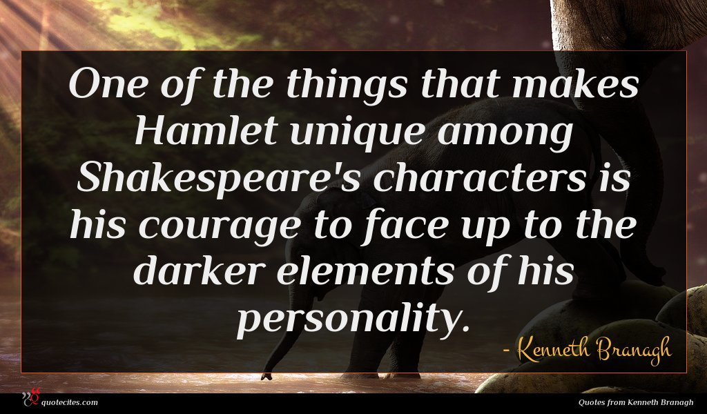 One of the things that makes Hamlet unique among Shakespeare's characters is his courage to face up to the darker elements of his personality.