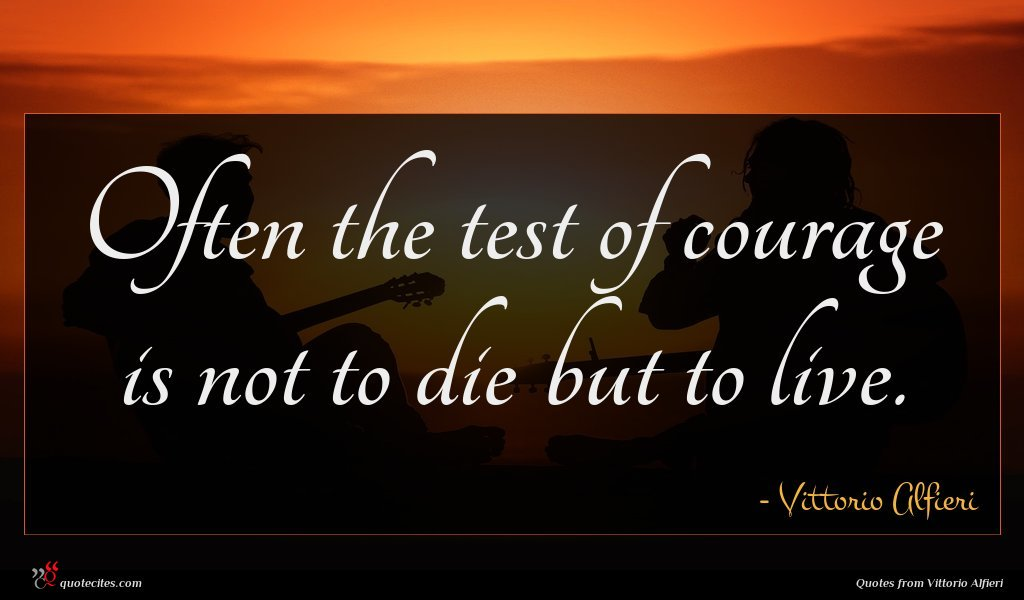 Often the test of courage is not to die but to live.