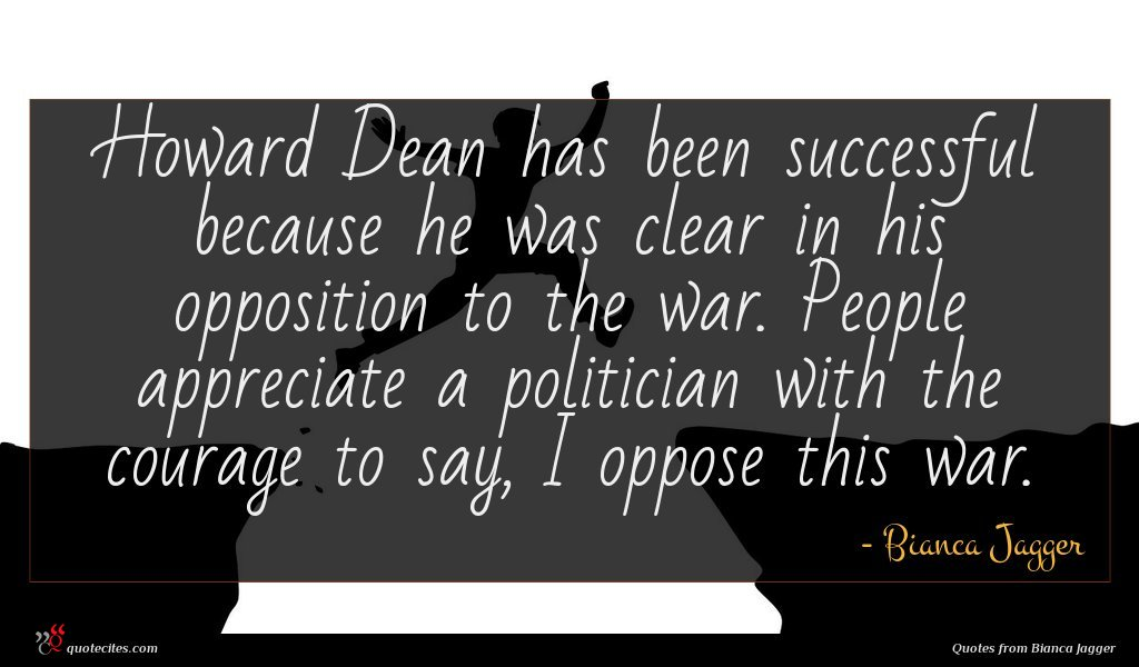 Howard Dean has been successful because he was clear in his opposition to the war. People appreciate a politician with the courage to say, I oppose this war.
