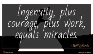 Bob Richards quote : Ingenuity plus courage plus ...
