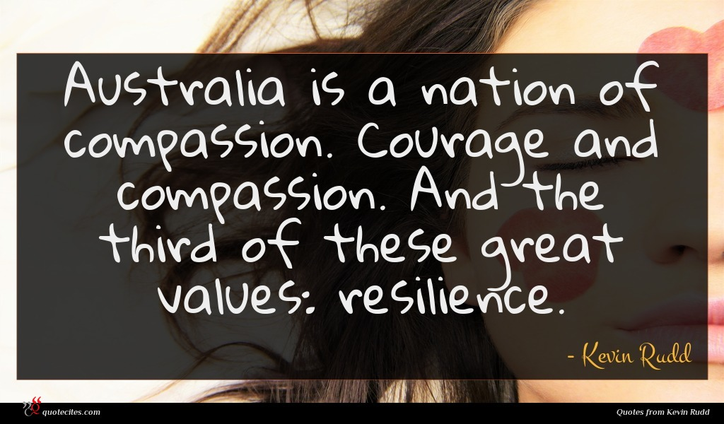 Australia is a nation of compassion. Courage and compassion. And the third of these great values: resilience.