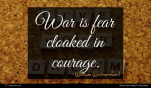 William Westmoreland quote : War is fear cloaked ...