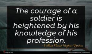 Publius Flavius Vegetius Renatus quote : The courage of a ...