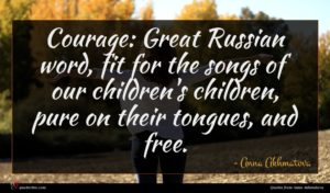 Anna Akhmatova quote : Courage Great Russian word ...