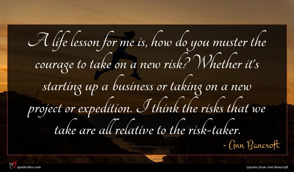 A life lesson for me is, how do you muster the courage to take on a new risk? Whether it's starting up a business or taking on a new project or expedition. I think the risks that we take are all relative to the risk-taker.