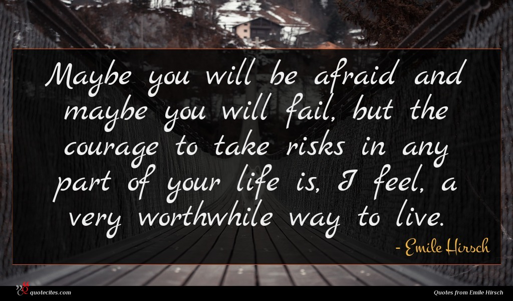 Maybe you will be afraid and maybe you will fail, but the courage to take risks in any part of your life is, I feel, a very worthwhile way to live.