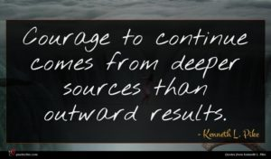 Kenneth L. Pike quote : Courage to continue comes ...