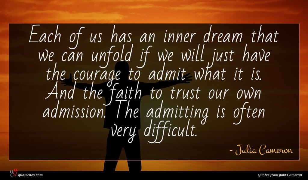 Each of us has an inner dream that we can unfold if we will just have the courage to admit what it is. And the faith to trust our own admission. The admitting is often very difficult.