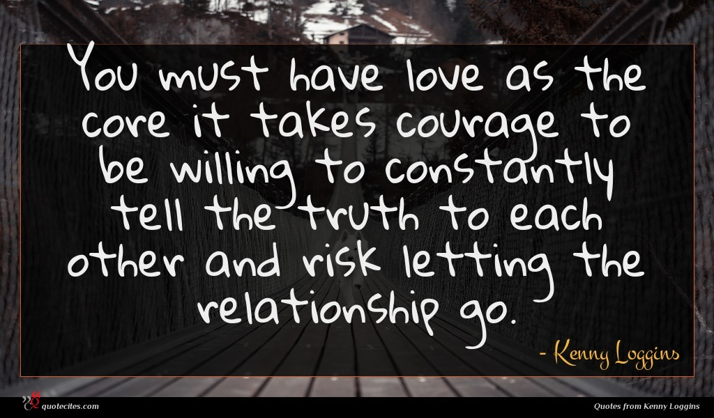 You must have love as the core it takes courage to be willing to constantly tell the truth to each other and risk letting the relationship go.