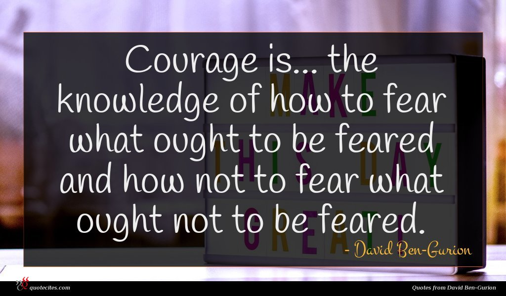 Courage is... the knowledge of how to fear what ought to be feared and how not to fear what ought not to be feared.