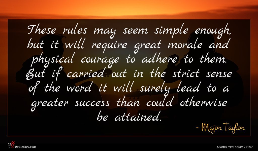 These rules may seem simple enough, but it will require great morale and physical courage to adhere to them. But if carried out in the strict sense of the word it will surely lead to a greater success than could otherwise be attained.