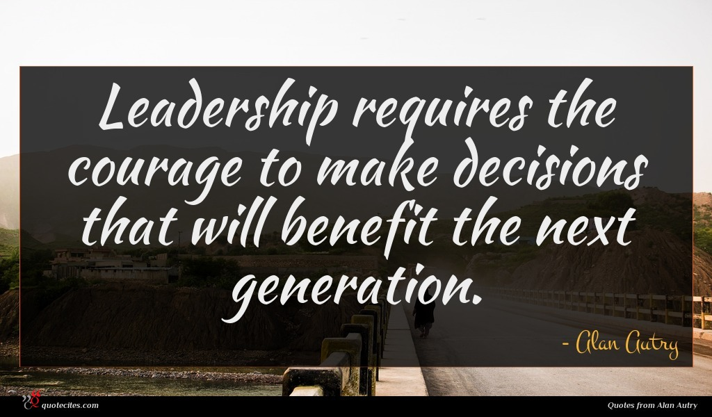 Leadership requires the courage to make decisions that will benefit the next generation.