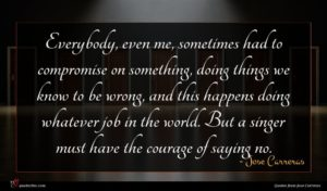 Jose Carreras quote : Everybody even me sometimes ...