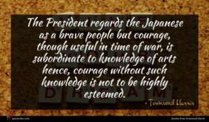 Townsend Harris quote : The President regards the ...