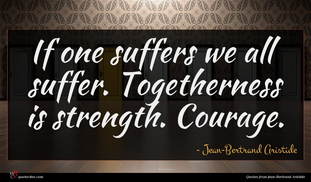 If one suffers we all suffer. Togetherness is strength. Courage.
