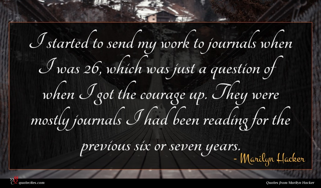 I started to send my work to journals when I was 26, which was just a question of when I got the courage up. They were mostly journals I had been reading for the previous six or seven years.