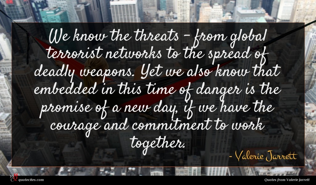 We know the threats - from global terrorist networks to the spread of deadly weapons. Yet we also know that embedded in this time of danger is the promise of a new day, if we have the courage and commitment to work together.