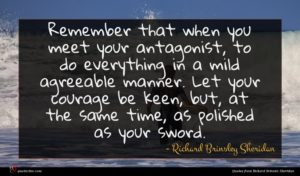 Richard Brinsley Sheridan quote : Remember that when you ...