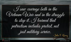 John F. Kerry quote : I saw courage both ...