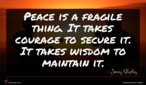 Jenny Shipley quote : Peace is a fragile ...