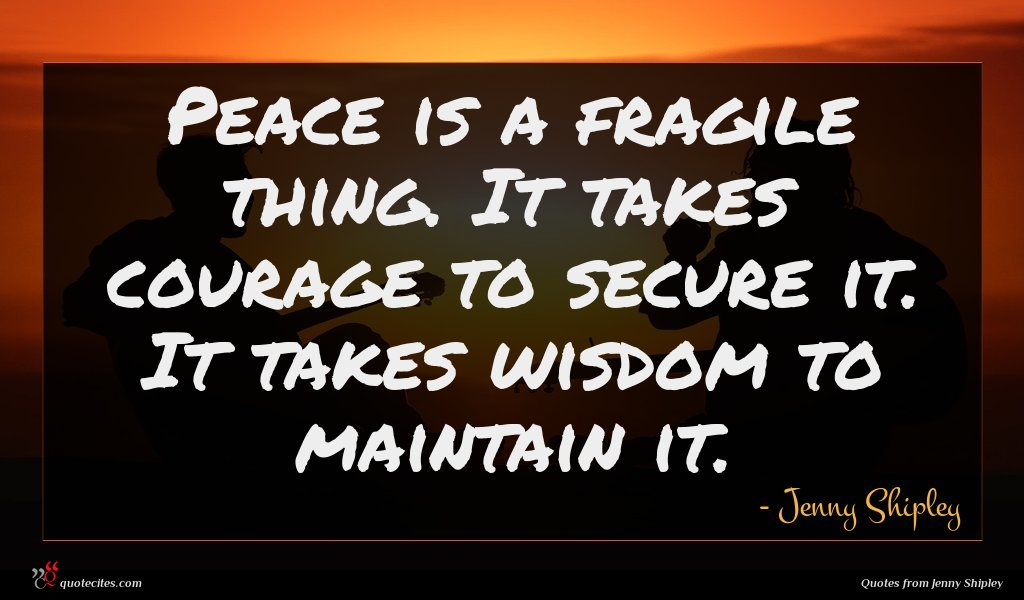 Peace is a fragile thing. It takes courage to secure it. It takes wisdom to maintain it.