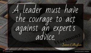 James Callaghan quote : A leader must have ...