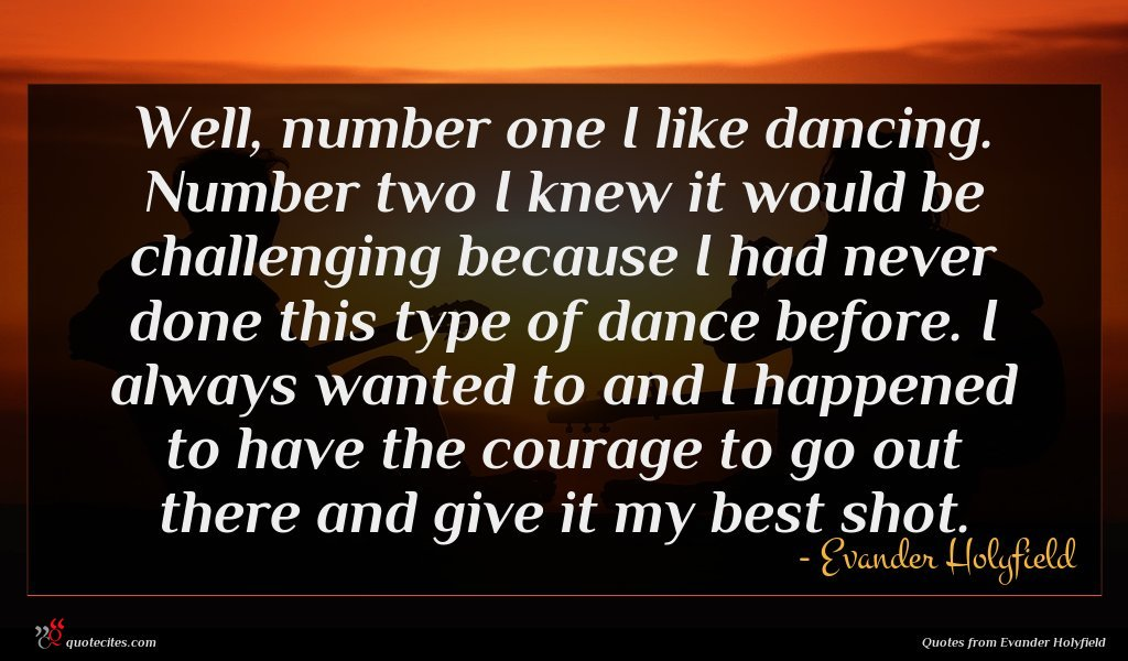 Well, number one I like dancing. Number two I knew it would be challenging because I had never done this type of dance before. I always wanted to and I happened to have the courage to go out there and give it my best shot.