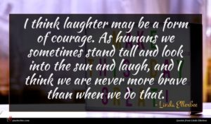 Linda Ellerbee quote : I think laughter may ...