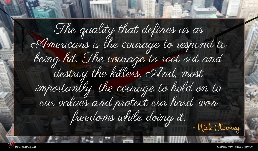 The quality that defines us as Americans is the courage to respond to being hit. The courage to root out and destroy the killers. And, most importantly, the courage to hold on to our values and protect our hard-won freedoms while doing it.