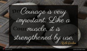 Ruth Gordon quote : Courage is very important ...