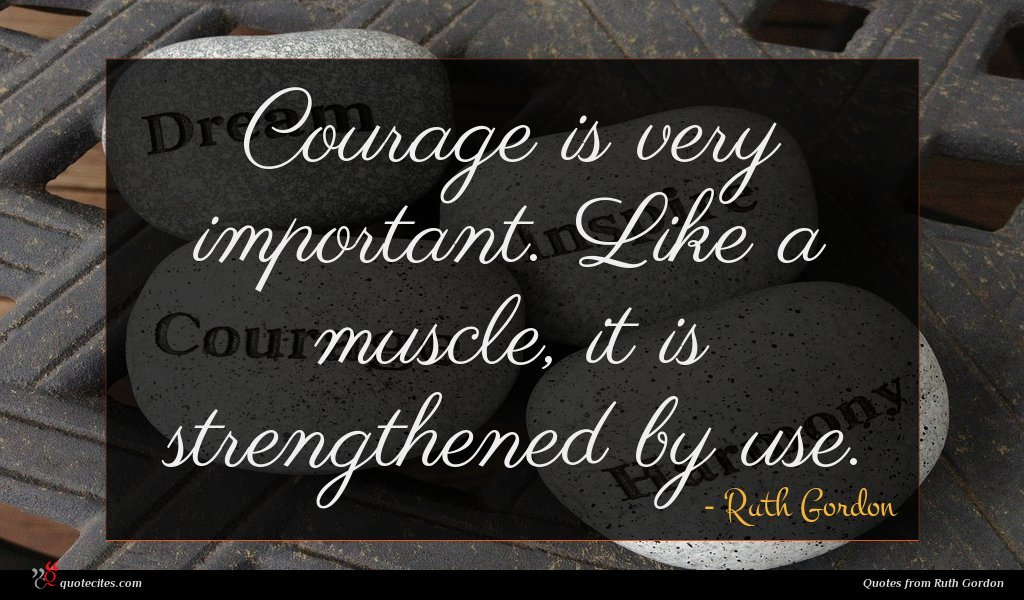 Courage is very important. Like a muscle, it is strengthened by use.