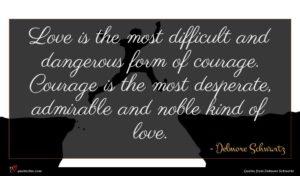 Delmore Schwartz quote : Love is the most ...