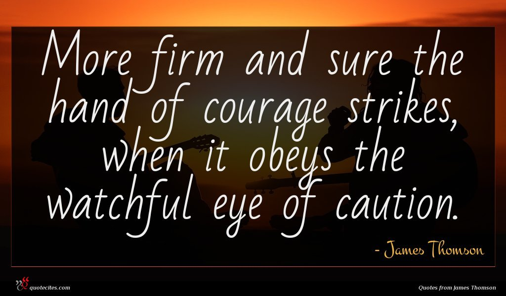 More firm and sure the hand of courage strikes, when it obeys the watchful eye of caution.
