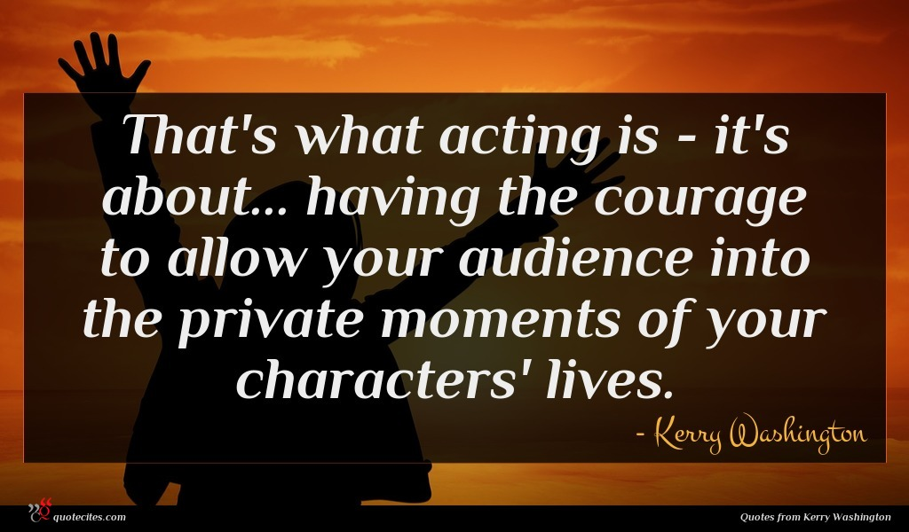 That's what acting is - it's about... having the courage to allow your audience into the private moments of your characters' lives.